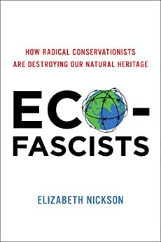 Eco-Fascists How Radical Conservationists Are Destroying Our Natural Heritage